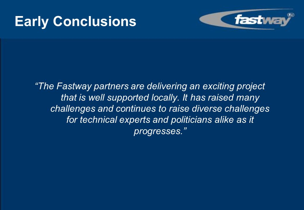 Early Conclusions Fastway :- has the potential to have a real impact in meeting future travel needs in the Crawley Gatwick area will help, through modal shift, to reduce the growth in traffic otherwise predicted in the area; will enable Gatwick Airport to continue to grow and will facilitate other sustainable developments in the area; fully meets the government's transport agenda of providing people with choice and travel opportunities for those who might otherwise be excluded; achieves best practice promoted by the Commission for Integrated Transport through integrated institutional and funding arrangements, providing public transport co-ordination, quality and affordability and making balanced use of street space.