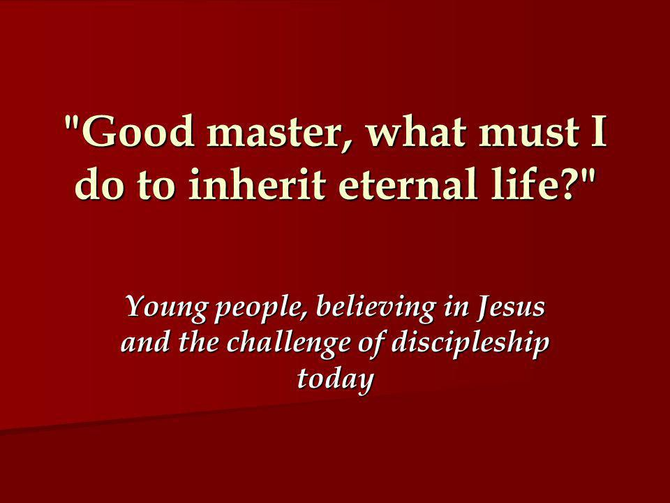 Good master, what must I do to inherit eternal life Young people, believing in Jesus and the challenge of discipleship today