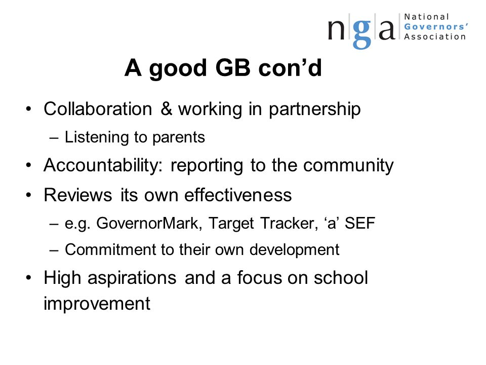 A good GB con'd Collaboration & working in partnership –Listening to parents Accountability: reporting to the community Reviews its own effectiveness –e.g.