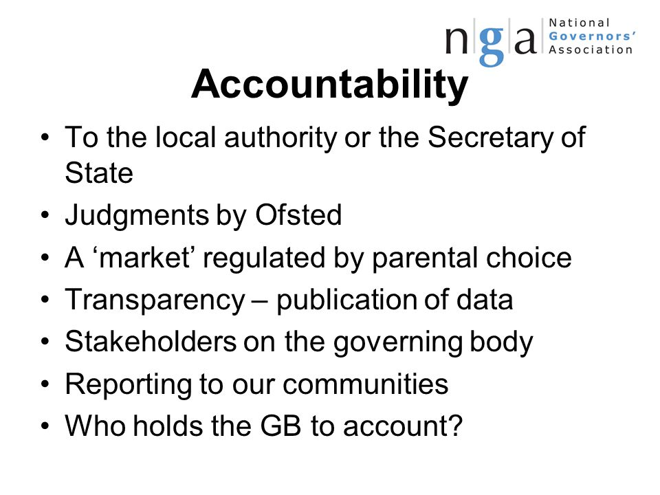 Accountability To the local authority or the Secretary of State Judgments by Ofsted A 'market' regulated by parental choice Transparency – publication of data Stakeholders on the governing body Reporting to our communities Who holds the GB to account