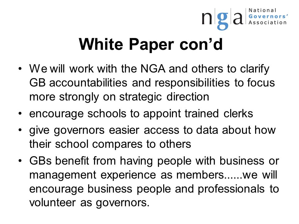 White Paper con'd We will work with the NGA and others to clarify GB accountabilities and responsibilities to focus more strongly on strategic direction encourage schools to appoint trained clerks give governors easier access to data about how their school compares to others GBs benefit from having people with business or management experience as members......we will encourage business people and professionals to volunteer as governors.