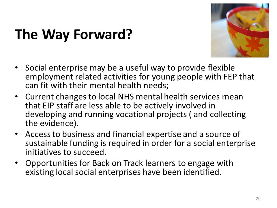 Social enterprise may be a useful way to provide flexible employment related activities for young people with FEP that can fit with their mental health needs; Current changes to local NHS mental health services mean that EIP staff are less able to be actively involved in developing and running vocational projects ( and collecting the evidence).