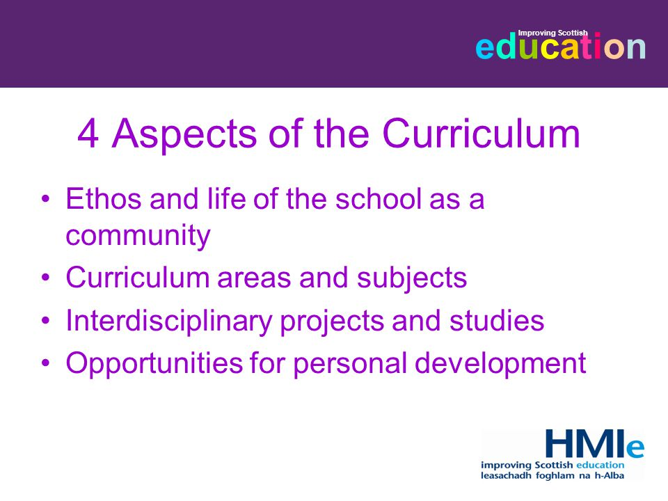 educationeducation Improving Scottish 4 Aspects of the Curriculum Ethos and life of the school as a community Curriculum areas and subjects Interdisciplinary projects and studies Opportunities for personal development