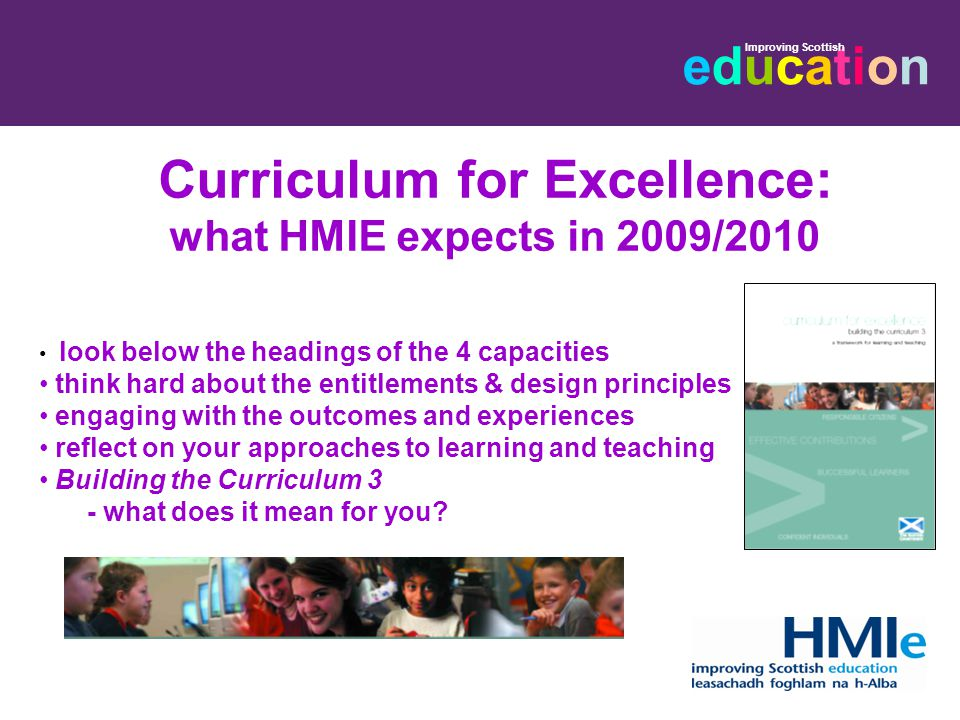 educationeducation Improving Scottish Curriculum for Excellence: what HMIE expects in 2009/2010 look below the headings of the 4 capacities think hard about the entitlements & design principles engaging with the outcomes and experiences reflect on your approaches to learning and teaching Building the Curriculum 3 - what does it mean for you