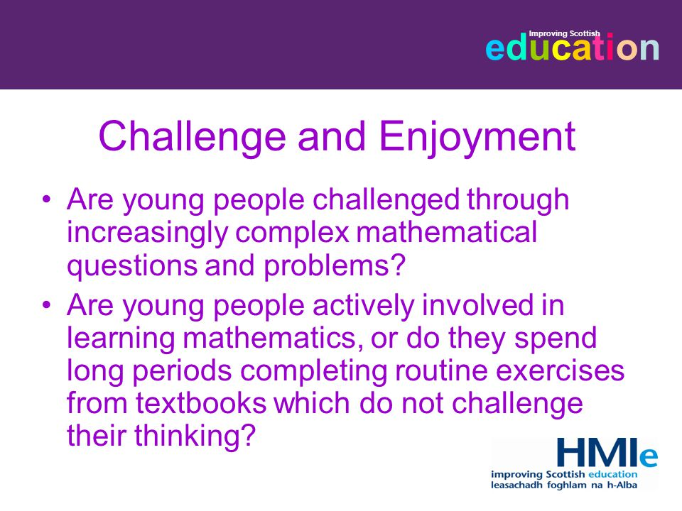 educationeducation Improving Scottish Challenge and Enjoyment Are young people challenged through increasingly complex mathematical questions and problems.