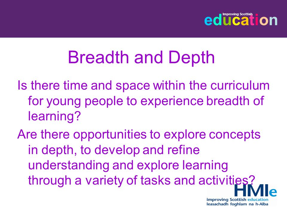 educationeducation Improving Scottish Breadth and Depth Is there time and space within the curriculum for young people to experience breadth of learning.
