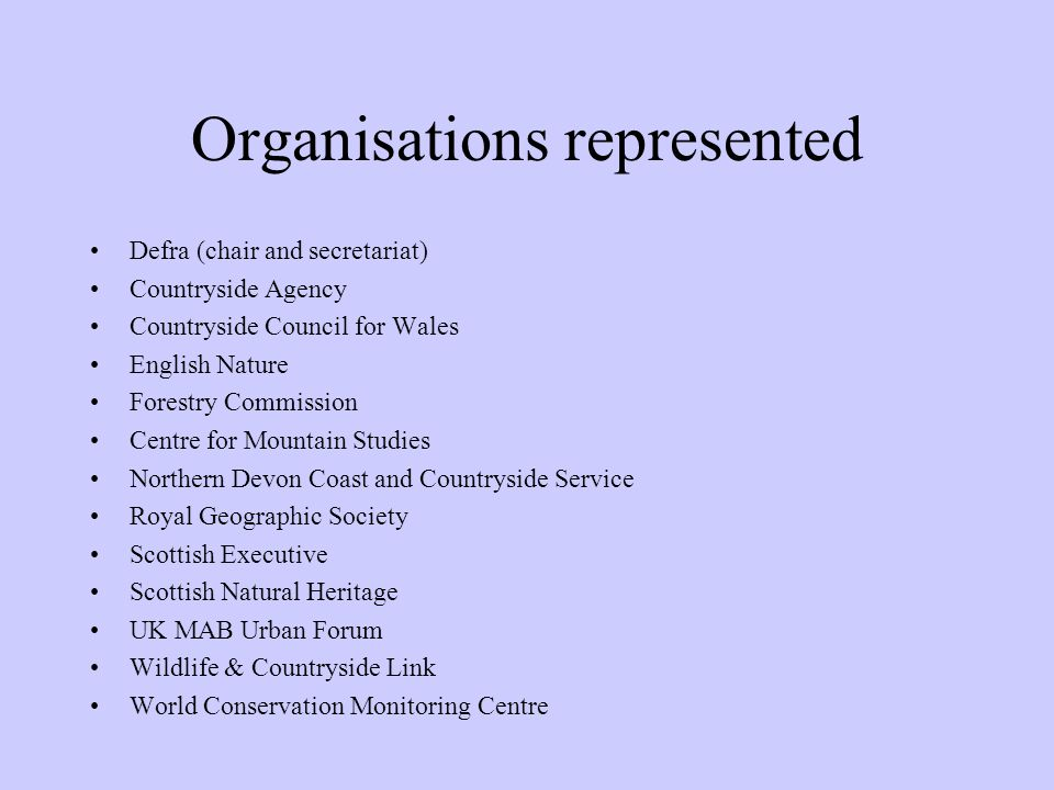 Organisations represented Defra (chair and secretariat) Countryside Agency Countryside Council for Wales English Nature Forestry Commission Centre for Mountain Studies Northern Devon Coast and Countryside Service Royal Geographic Society Scottish Executive Scottish Natural Heritage UK MAB Urban Forum Wildlife & Countryside Link World Conservation Monitoring Centre