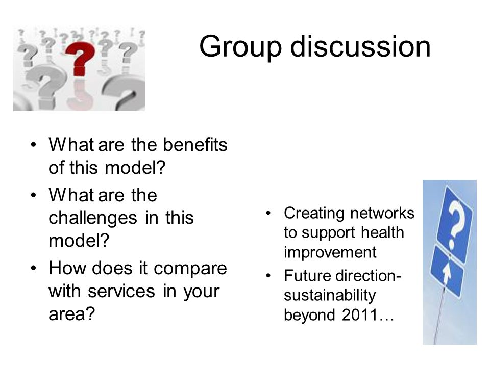 Group discussion What are the benefits of this model? What are the challenges in this model? How does it compare with services in your area? Creating