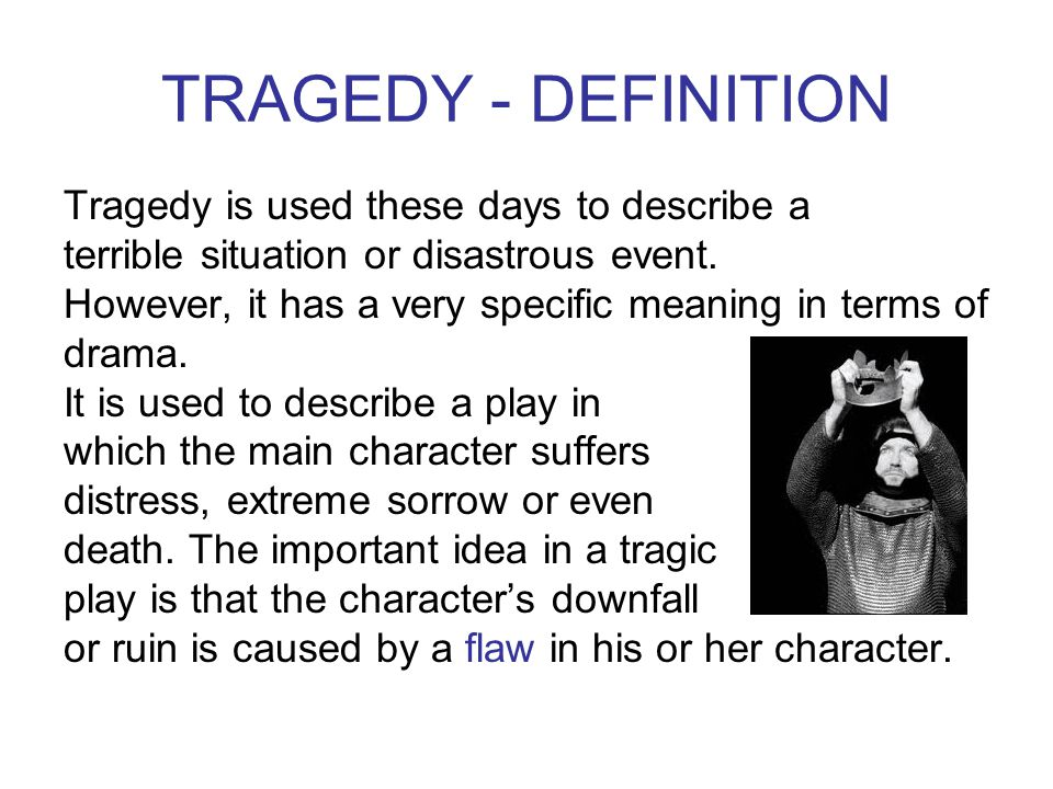 TRAGEDY - DEFINITION Tragedy is used these days to describe a terrible situation or disastrous event.