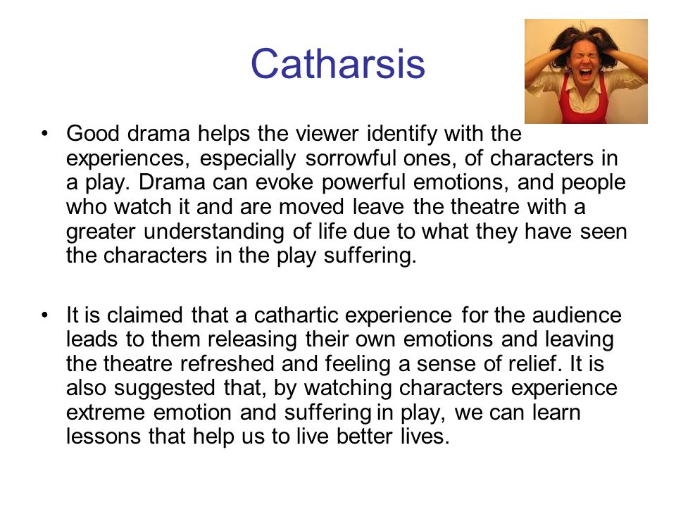 Catharsis Good drama helps the viewer identify with the experiences, especially sorrowful ones, of characters in a play.