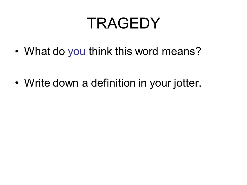 TRAGEDY What do you think this word means Write down a definition in your jotter.
