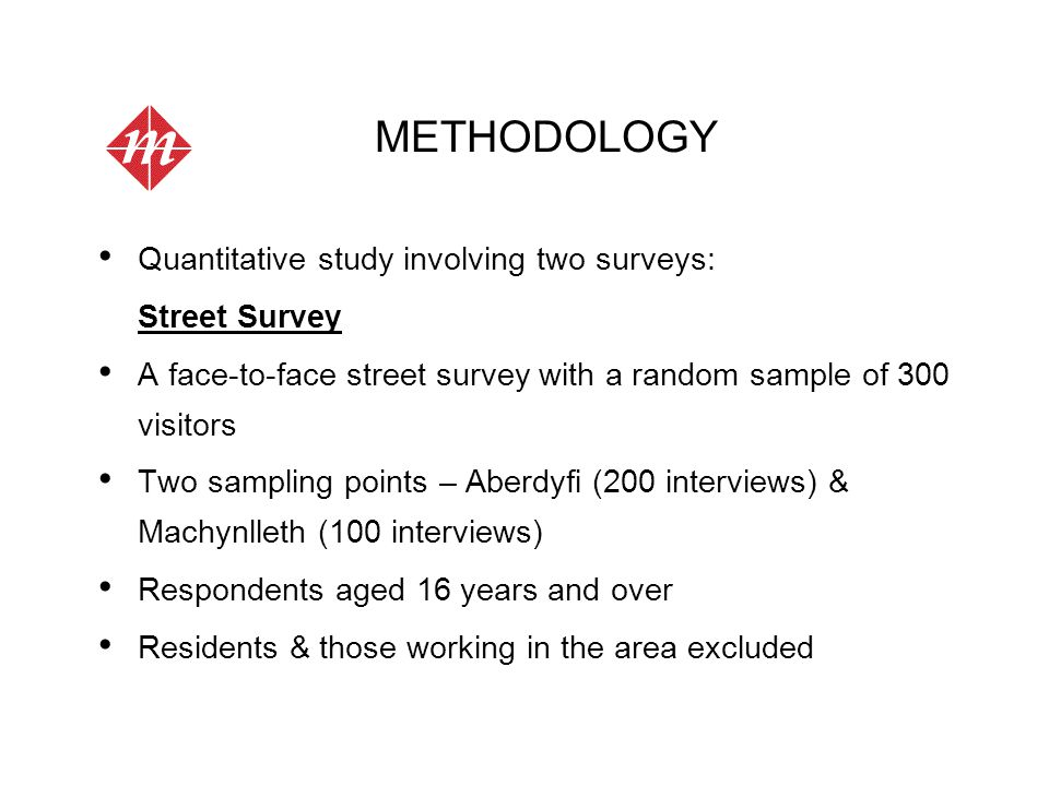 METHODOLOGY Quantitative study involving two surveys: Street Survey A face-to-face street survey with a random sample of 300 visitors Two sampling points – Aberdyfi (200 interviews) & Machynlleth (100 interviews) Respondents aged 16 years and over Residents & those working in the area excluded