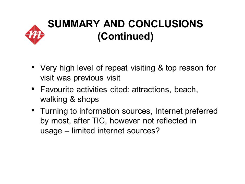 SUMMARY AND CONCLUSIONS (Continued) Very high level of repeat visiting & top reason for visit was previous visit Favourite activities cited: attractions, beach, walking & shops Turning to information sources, Internet preferred by most, after TIC, however not reflected in usage – limited internet sources