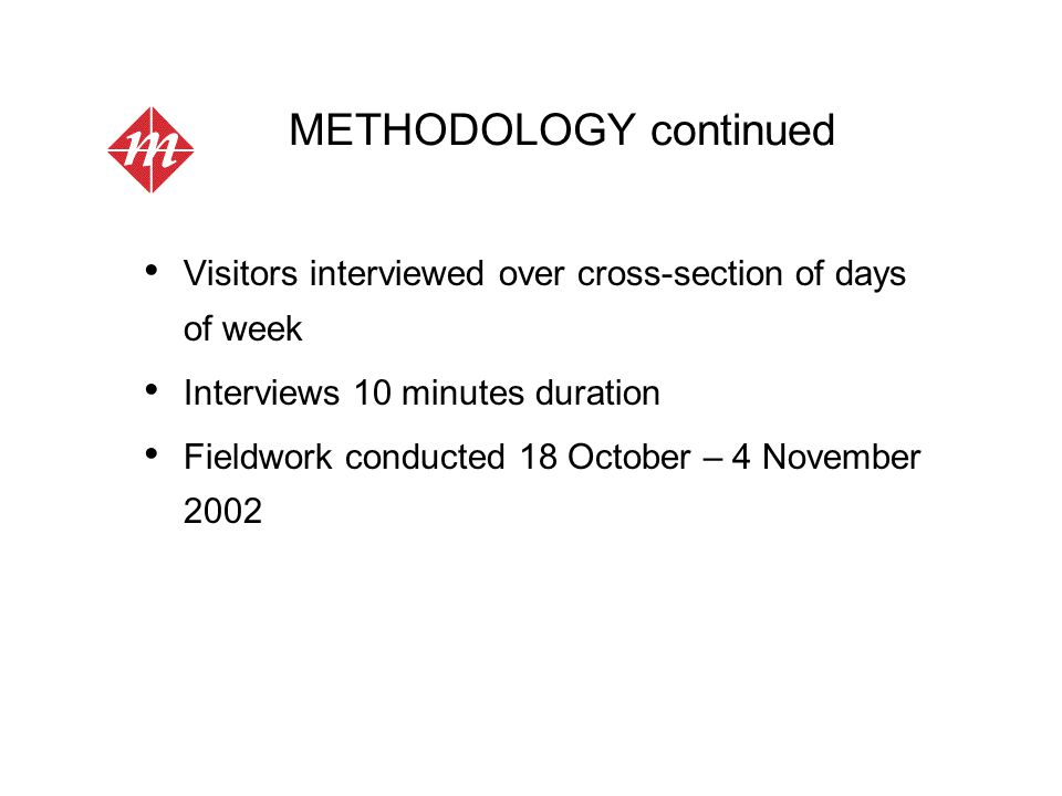 METHODOLOGY continued Self-completion survey with interviewer accompaniment 3,000 self-completion questionnaires distributed to 11 outlets Poor response (7%) most likely due to time of year (maybe staff encouragement as well?) Fieldwork took place 18 October - 6 November Future recommendation would be just a face-to-face survey, if budget allows