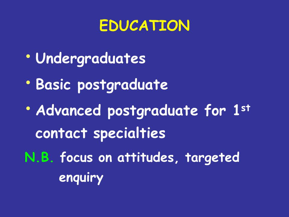 EDUCATION Undergraduates Basic postgraduate Advanced postgraduate for 1 st contact specialties N.B. focus on attitudes, targeted enquiry