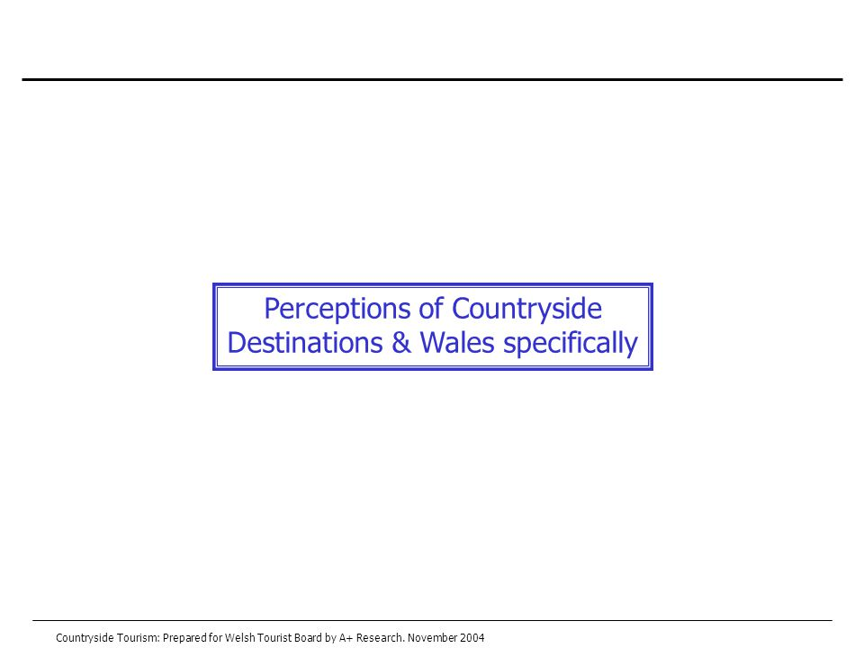 Perceptions of Countryside Destinations & Wales specifically Countryside Tourism: Prepared for Welsh Tourist Board by A+ Research.