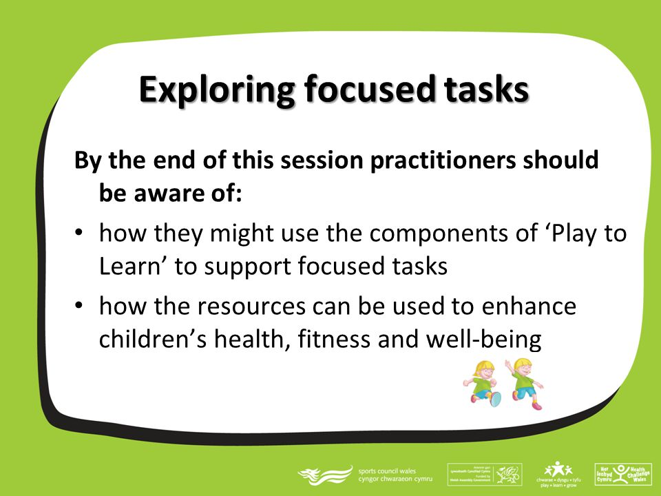 Exploring focused tasks By the end of this session practitioners should be aware of: how they might use the components of 'Play to Learn' to support focused tasks how the resources can be used to enhance children's health, fitness and well-being