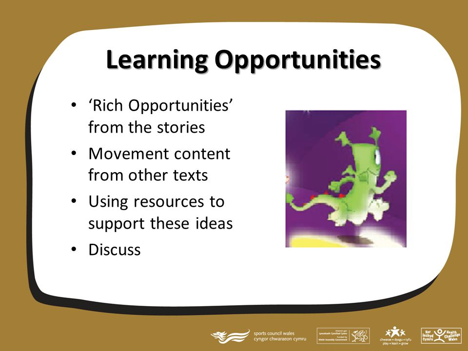 Learning Opportunities 'Rich Opportunities' from the stories Movement content from other texts Using resources to support these ideas Discuss