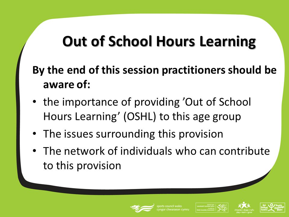 Out of School Hours Learning By the end of this session practitioners should be aware of: the importance of providing 'Out of School Hours Learning' (OSHL) to this age group The issues surrounding this provision The network of individuals who can contribute to this provision