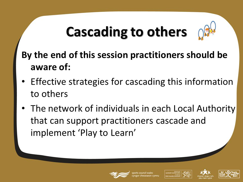 Cascading to others By the end of this session practitioners should be aware of: Effective strategies for cascading this information to others The network of individuals in each Local Authority that can support practitioners cascade and implement 'Play to Learn'