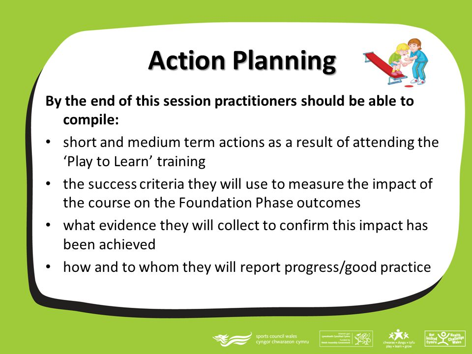 Action Planning By the end of this session practitioners should be able to compile: short and medium term actions as a result of attending the 'Play t