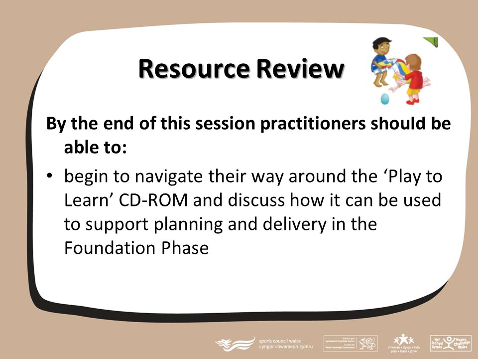 Resource Review By the end of this session practitioners should be able to: begin to navigate their way around the 'Play to Learn' CD-ROM and discuss how it can be used to support planning and delivery in the Foundation Phase