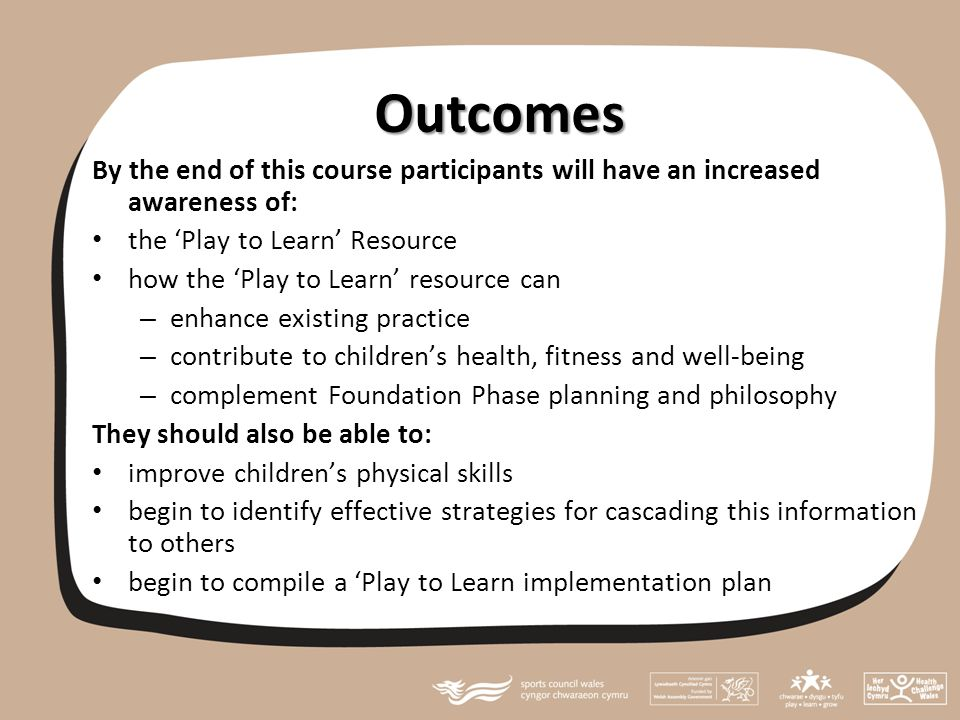 Action Planning By the end of this session practitioners should be able to compile: short and medium term actions as a result of attending the 'Play to Learn' training the success criteria they will use to measure the impact of the course on the Foundation Phase outcomes what evidence they will collect to confirm this impact has been achieved how and to whom they will report progress/good practice