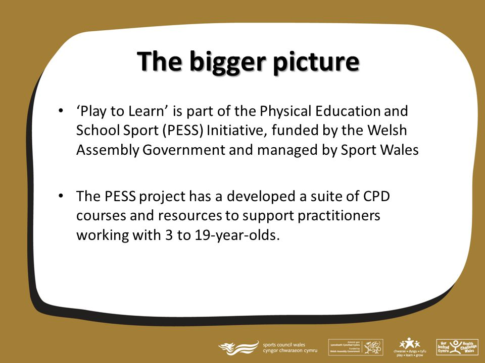 The bigger picture 'Play to Learn' is part of the Physical Education and School Sport (PESS) Initiative, funded by the Welsh Assembly Government and managed by Sport Wales The PESS project has a developed a suite of CPD courses and resources to support practitioners working with 3 to 19-year-olds.