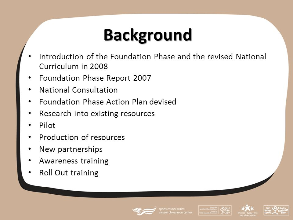Background Introduction of the Foundation Phase and the revised National Curriculum in 2008 Foundation Phase Report 2007 National Consultation Foundation Phase Action Plan devised Research into existing resources Pilot Production of resources New partnerships Awareness training Roll Out training