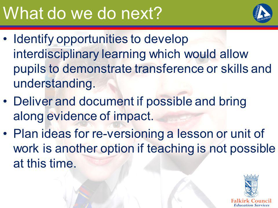 What do we do next? Identify opportunities to develop interdisciplinary learning which would allow pupils to demonstrate transference or skills and un