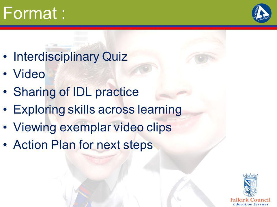 Format : Interdisciplinary Quiz Video Sharing of IDL practice Exploring skills across learning Viewing exemplar video clips Action Plan for next steps