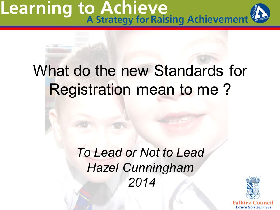 What do the new Standards for Registration mean to me ? To Lead or Not to Lead Hazel Cunningham 2014