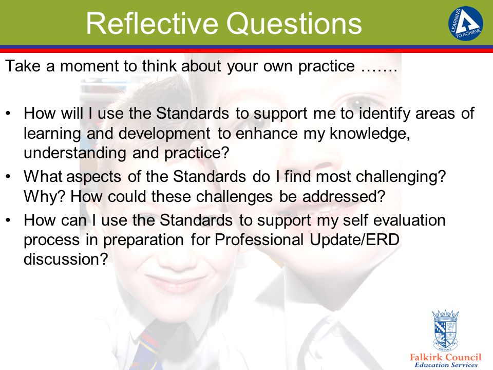 Reflective Questions Take a moment to think about your own practice ……. How will I use the Standards to support me to identify areas of learning and d