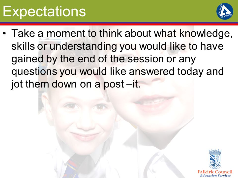 Expectations Take a moment to think about what knowledge, skills or understanding you would like to have gained by the end of the session or any quest