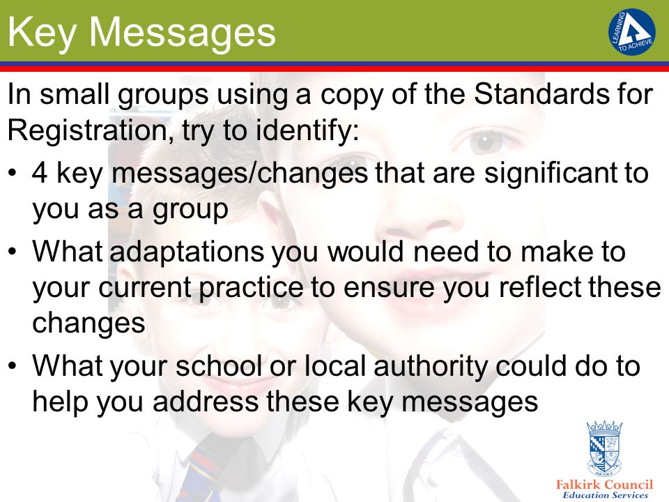 Key Messages In small groups using a copy of the Standards for Registration, try to identify: 4 key messages/changes that are significant to you as a group What adaptations you would need to make to your current practice to ensure you reflect these changes What your school or local authority could do to help you address these key messages
