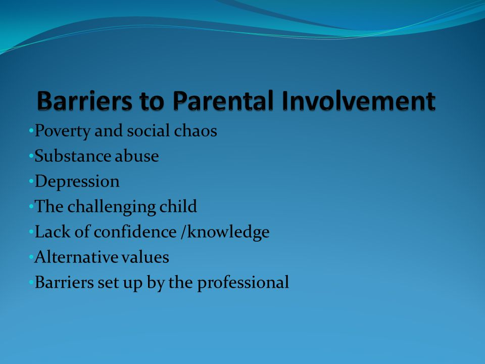 Poverty and social chaos Substance abuse Depression The challenging child Lack of confidence /knowledge Alternative values Barriers set up by the professional