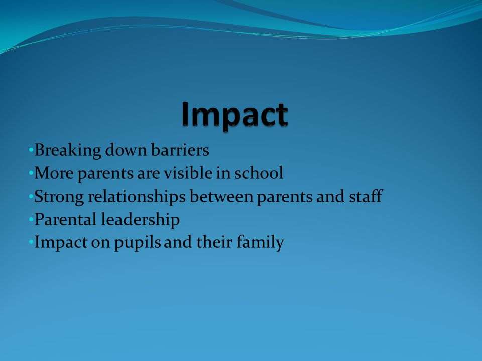 Breaking down barriers More parents are visible in school Strong relationships between parents and staff Parental leadership Impact on pupils and their family