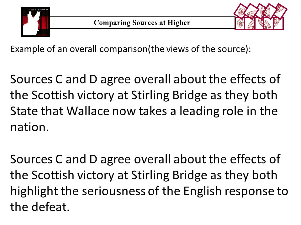 Example of an overall comparison(the views of the source): Sources C and D agree overall about the effects of the Scottish victory at Stirling Bridge as they both State that Wallace now takes a leading role in the nation.