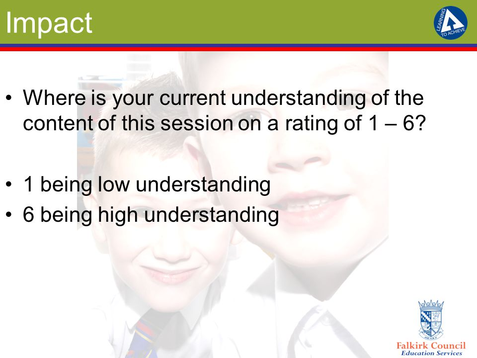 Impact Where is your current understanding of the content of this session on a rating of 1 – 6? 1 being low understanding 6 being high understanding