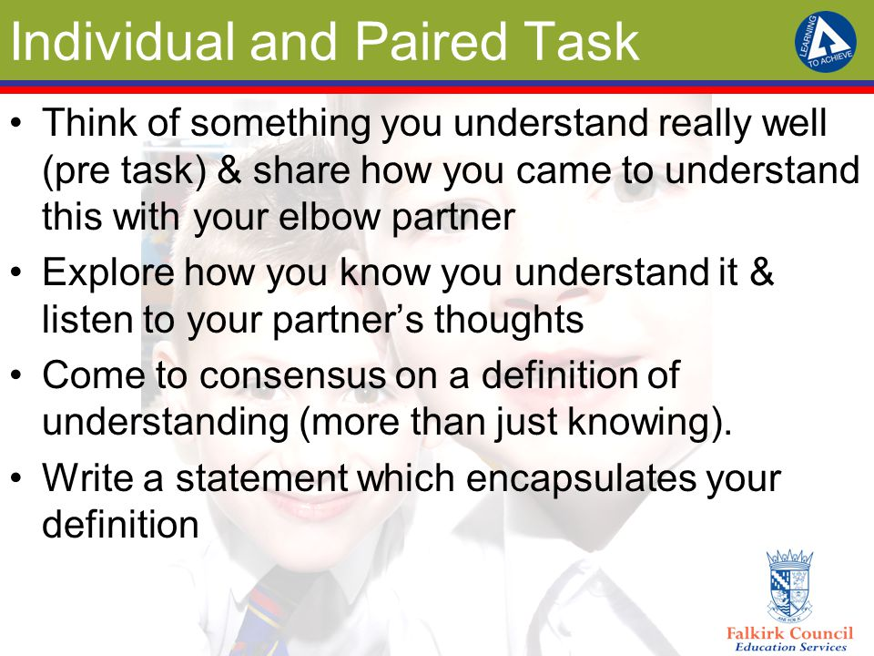 Individual and Paired Task Think of something you understand really well (pre task) & share how you came to understand this with your elbow partner Explore how you know you understand it & listen to your partner's thoughts Come to consensus on a definition of understanding (more than just knowing).
