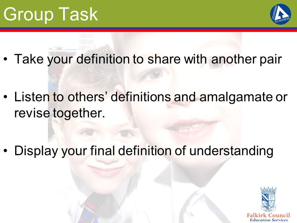 Group Task Take your definition to share with another pair Listen to others' definitions and amalgamate or revise together. Display your final definit
