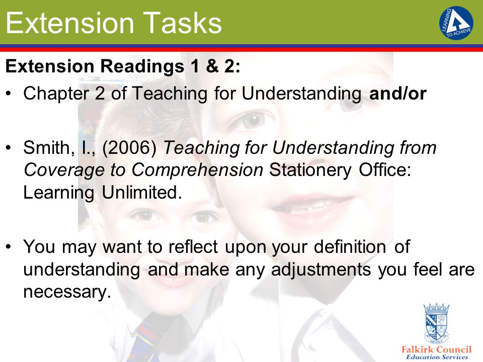 Extension Tasks Extension Readings 1 & 2: Chapter 2 of Teaching for Understanding and/or Smith, I., (2006) Teaching for Understanding from Coverage to Comprehension Stationery Office: Learning Unlimited.