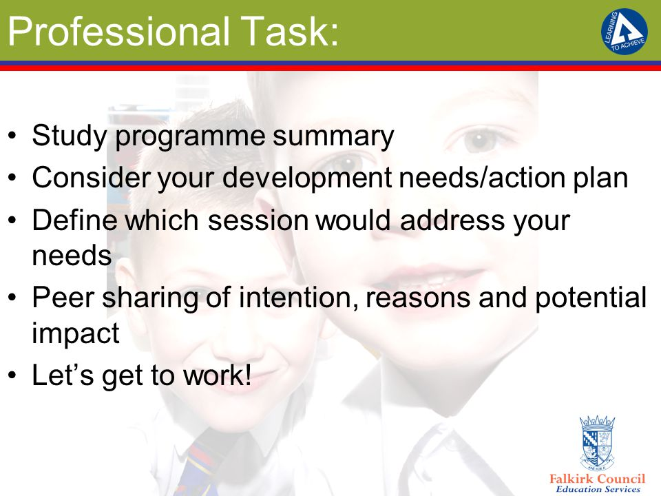 Professional Task: Study programme summary Consider your development needs/action plan Define which session would address your needs Peer sharing of intention, reasons and potential impact Let's get to work!
