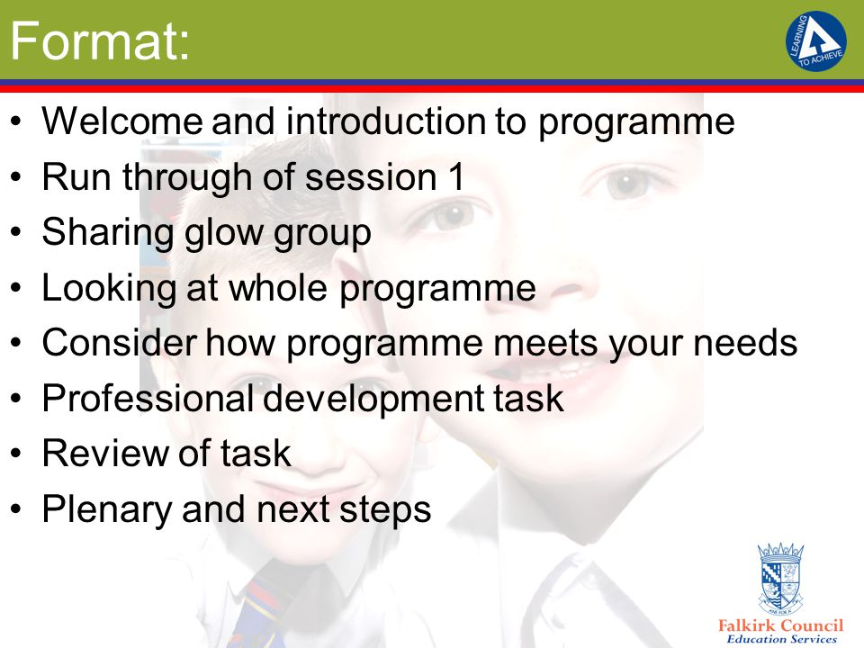 Format: Welcome and introduction to programme Run through of session 1 Sharing glow group Looking at whole programme Consider how programme meets your