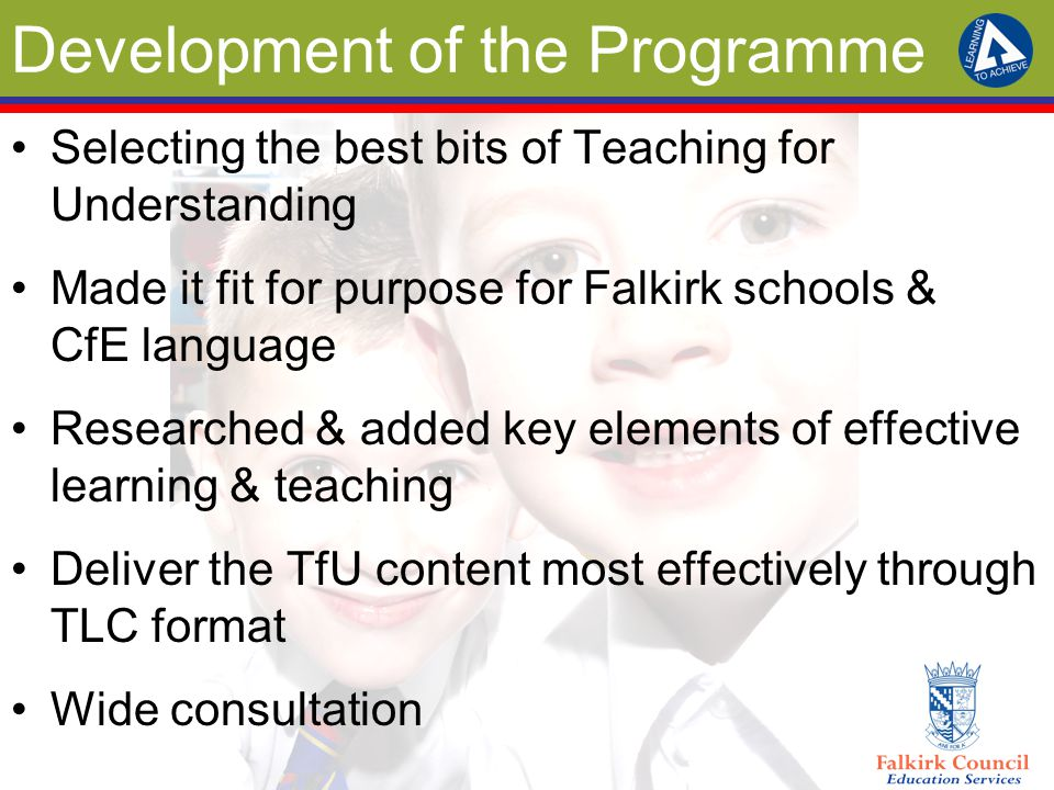 Development of the Programme Selecting the best bits of Teaching for Understanding Made it fit for purpose for Falkirk schools & CfE language Researched & added key elements of effective learning & teaching Deliver the TfU content most effectively through TLC format Wide consultation