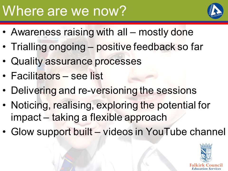 Where are we now? Awareness raising with all – mostly done Trialling ongoing – positive feedback so far Quality assurance processes Facilitators – see