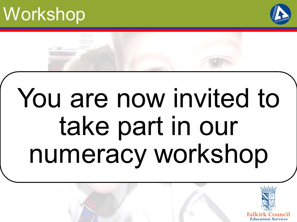 Workshop You are now invited to take part in our numeracy workshop
