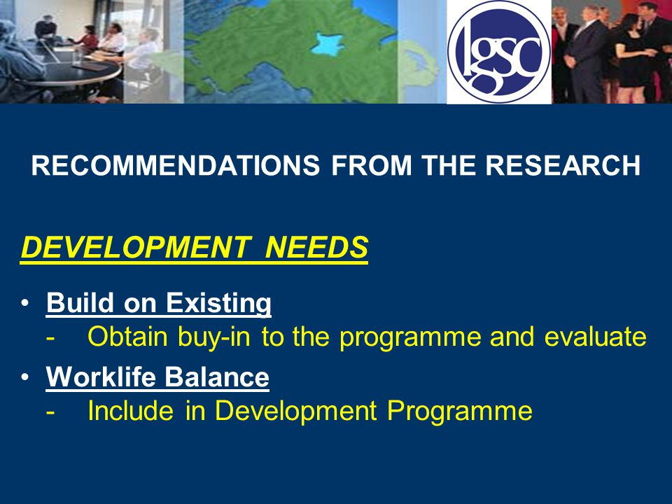 RECOMMENDATIONS FROM THE RESEARCH DEVELOPMENT NEEDS Build on Existing -Obtain buy-in to the programme and evaluate Worklife Balance -Include in Development Programme