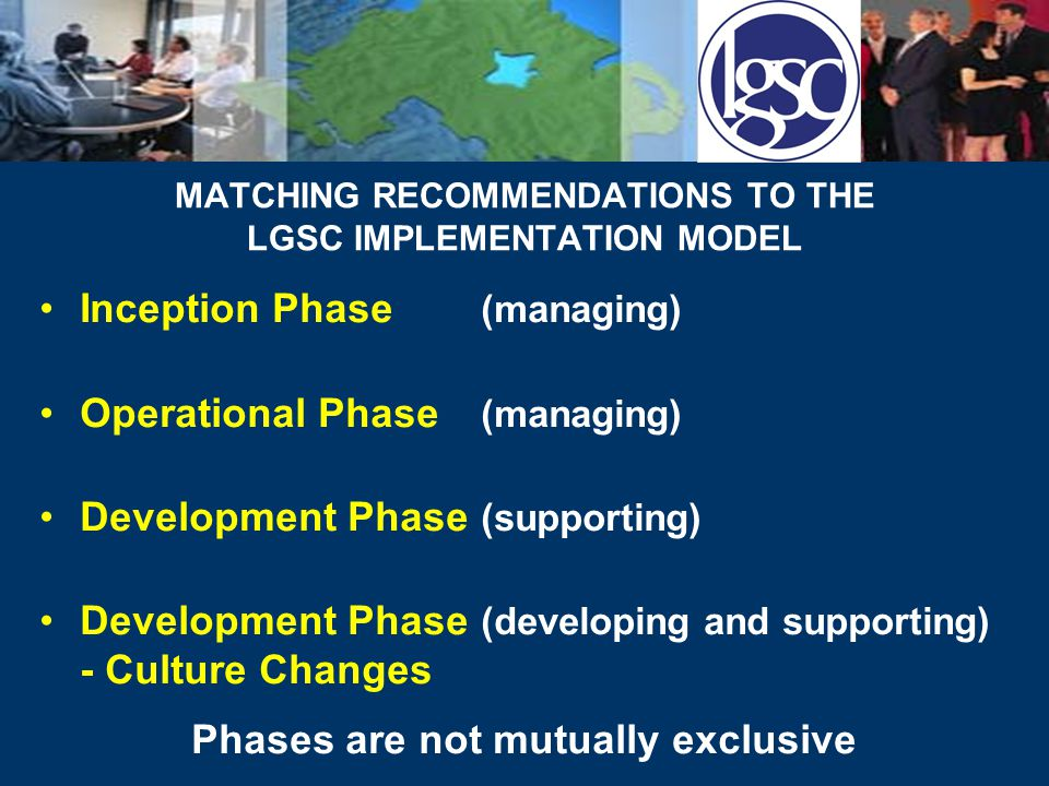 MATCHING RECOMMENDATIONS TO THE LGSC IMPLEMENTATION MODEL Inception Phase (managing) Operational Phase (managing) Development Phase (supporting) Development Phase (developing and supporting) - Culture Changes Phases are not mutually exclusive