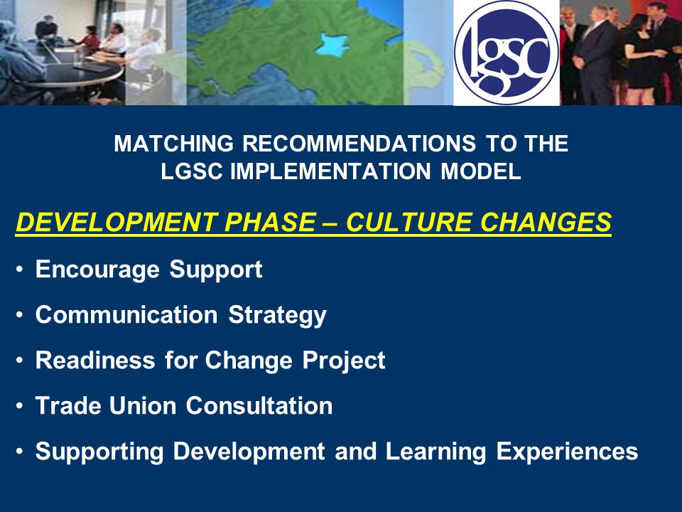 MATCHING RECOMMENDATIONS TO THE LGSC IMPLEMENTATION MODEL DEVELOPMENT PHASE – CULTURE CHANGES Encourage Support Communication Strategy Readiness for Change Project Trade Union Consultation Supporting Development and Learning Experiences